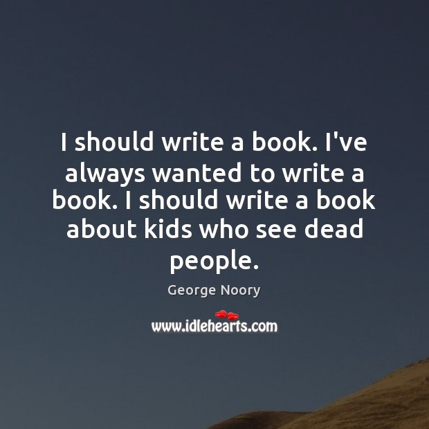 I should write a book. I've always wanted to write a book. Image