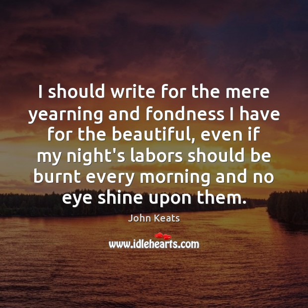 I should write for the mere yearning and fondness I have for John Keats Picture Quote