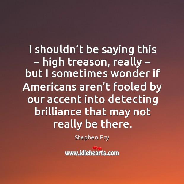 I shouldn't be saying this – high treason Image