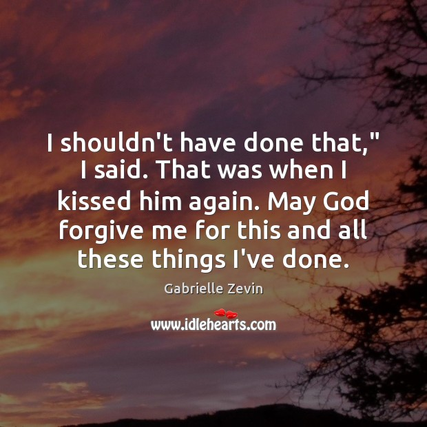"I shouldn't have done that,"" I said. That was when I kissed Gabrielle Zevin Picture Quote"