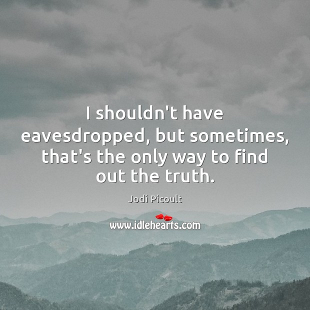 I shouldn't have eavesdropped, but sometimes, that's the only way to find out the truth. Image