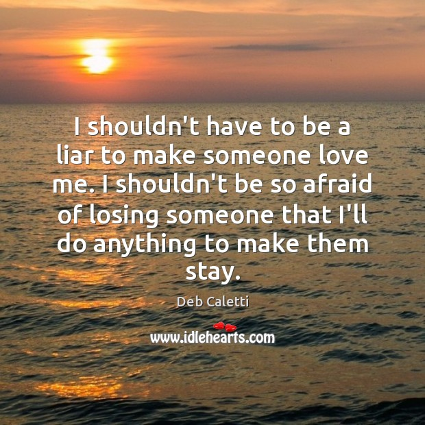 I shouldn't have to be a liar to make someone love me. Deb Caletti Picture Quote