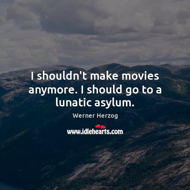 I shouldn't make movies anymore. I should go to a lunatic asylum. Movies Quotes Image