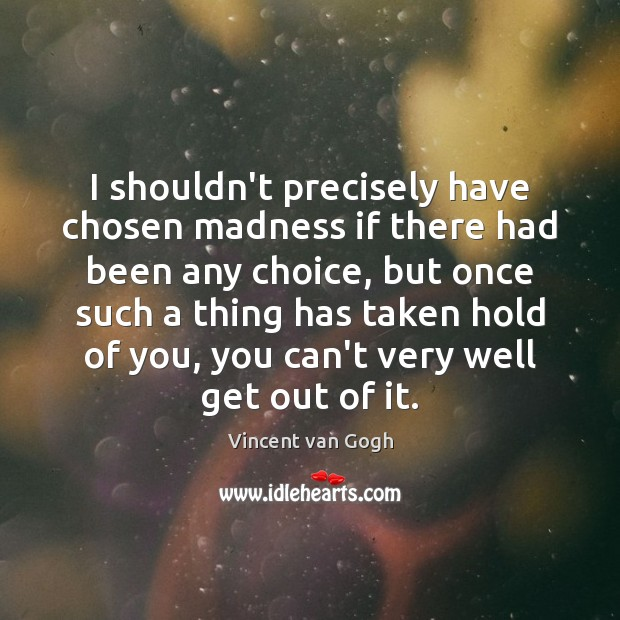 Image, I shouldn't precisely have chosen madness if there had been any choice,