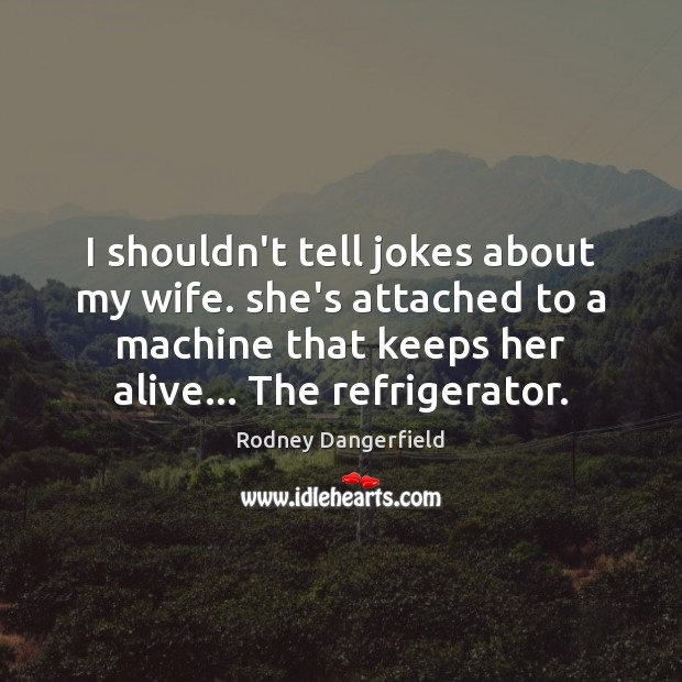 Rodney Dangerfield Picture Quote image saying: I shouldn't tell jokes about my wife. she's attached to a machine