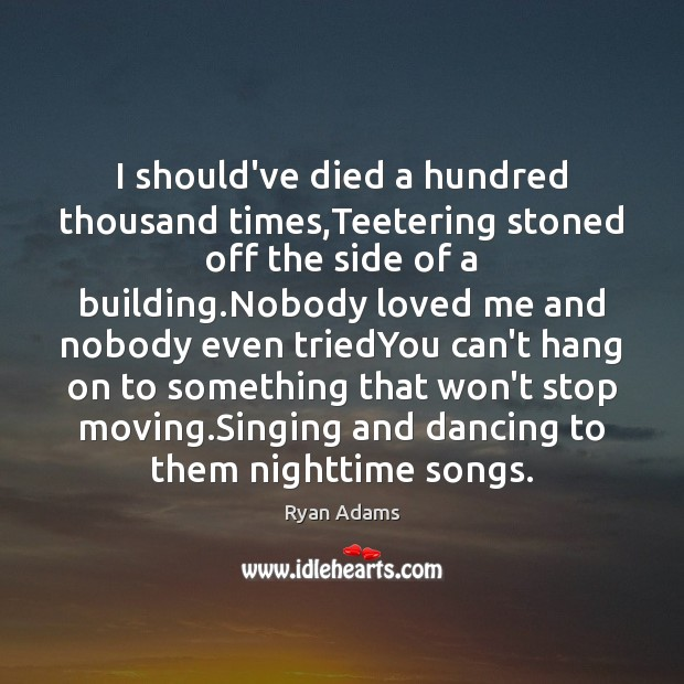 I should've died a hundred thousand times,Teetering stoned off the side Ryan Adams Picture Quote