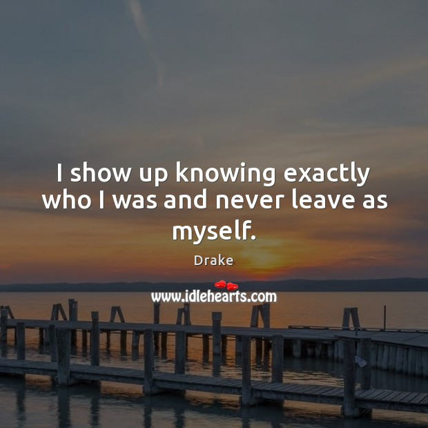 I show up knowing exactly who I was and never leave as myself. Image