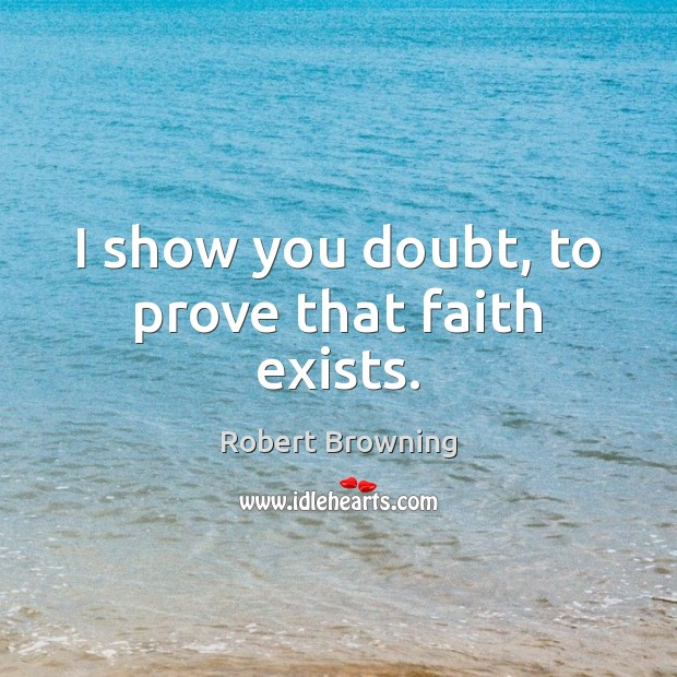 I show you doubt, to prove that faith exists. Robert Browning Picture Quote