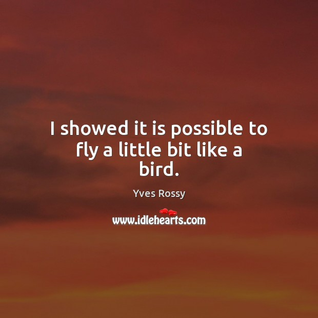 I showed it is possible to fly a little bit like a bird. Yves Rossy Picture Quote