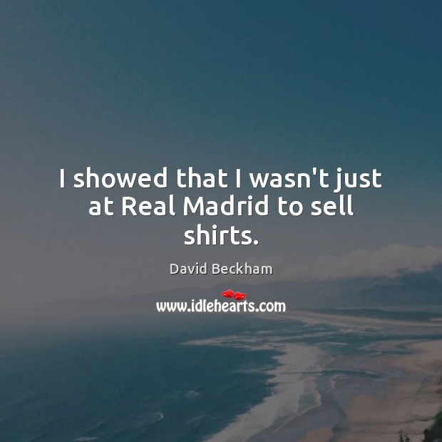 I showed that I wasn't just at Real Madrid to sell shirts. Image