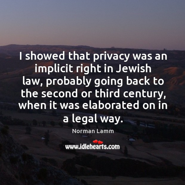 I showed that privacy was an implicit right in jewish law Norman Lamm Picture Quote