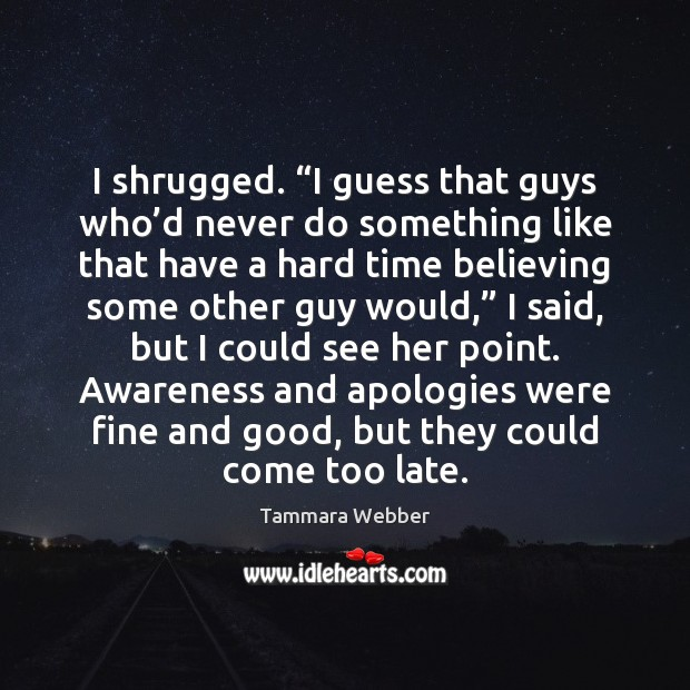 """I shrugged. """"I guess that guys who'd never do something like Tammara Webber Picture Quote"""