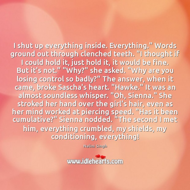 """I shut up everything inside. Everything."""" Words ground out through clenched teeth. """" Nalini Singh Picture Quote"""