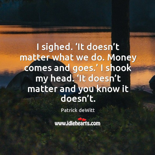 Image, I sighed. 'It doesn't matter what we do. Money comes and