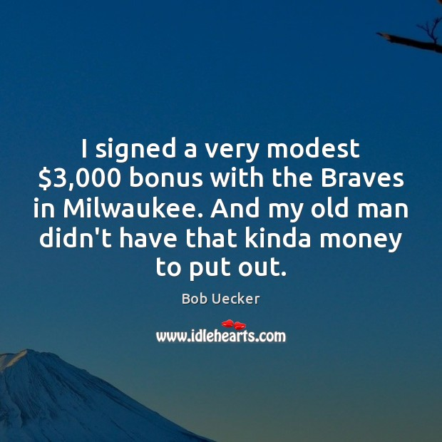 Image, I signed a very modest $3,000 bonus with the Braves in Milwaukee. And