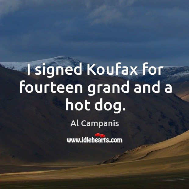 I signed koufax for fourteen grand and a hot dog. Image