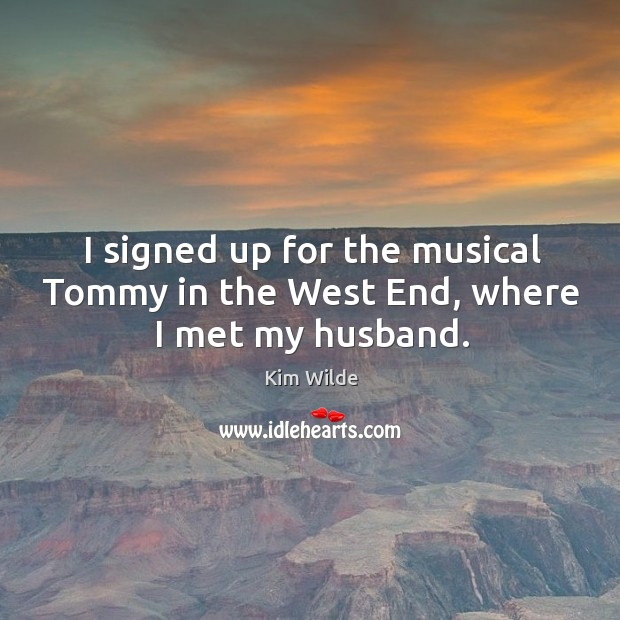 I signed up for the musical tommy in the west end, where I met my husband. Kim Wilde Picture Quote
