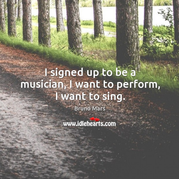 I signed up to be a musician, I want to perform, I want to sing. Bruno Mars Picture Quote