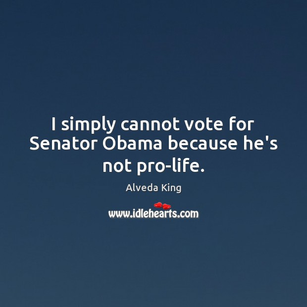I simply cannot vote for Senator Obama because he's not pro-life. Alveda King Picture Quote