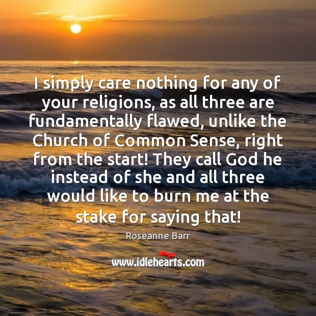 I simply care nothing for any of your religions, as all three Image