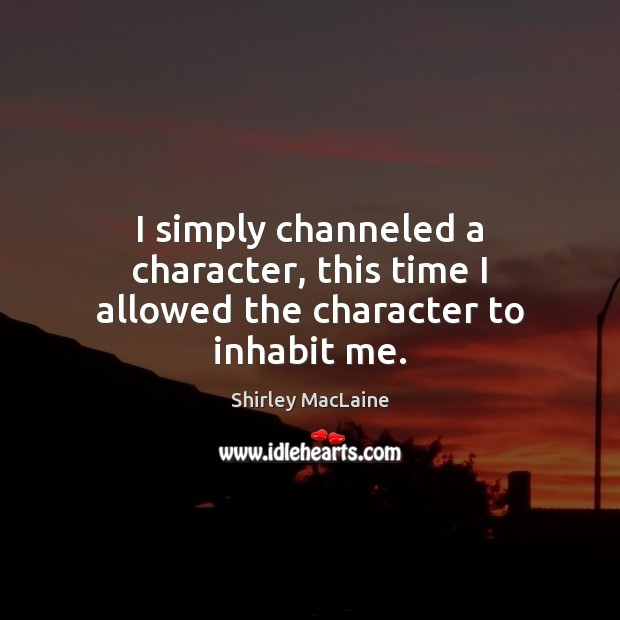 I simply channeled a character, this time I allowed the character to inhabit me. Shirley MacLaine Picture Quote