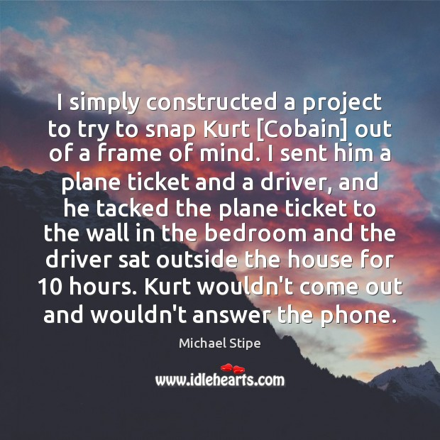 I simply constructed a project to try to snap Kurt [Cobain] out Michael Stipe Picture Quote