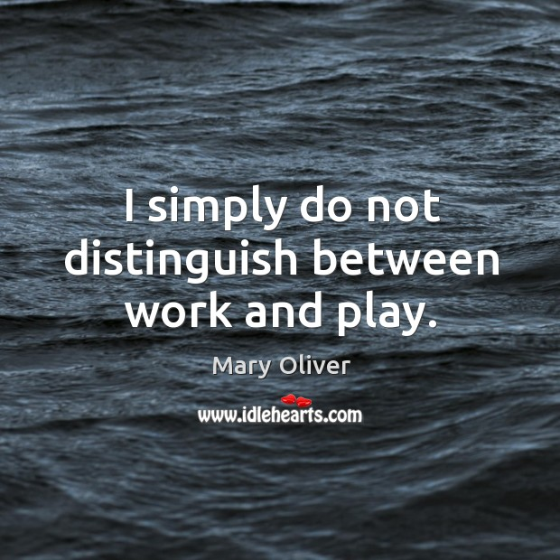 I simply do not distinguish between work and play. Image