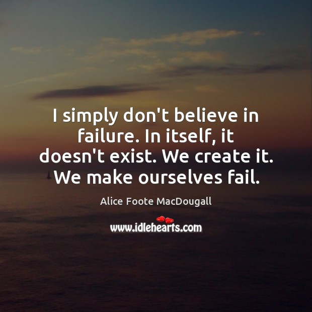 Image, I simply don't believe in failure. In itself, it doesn't exist. We