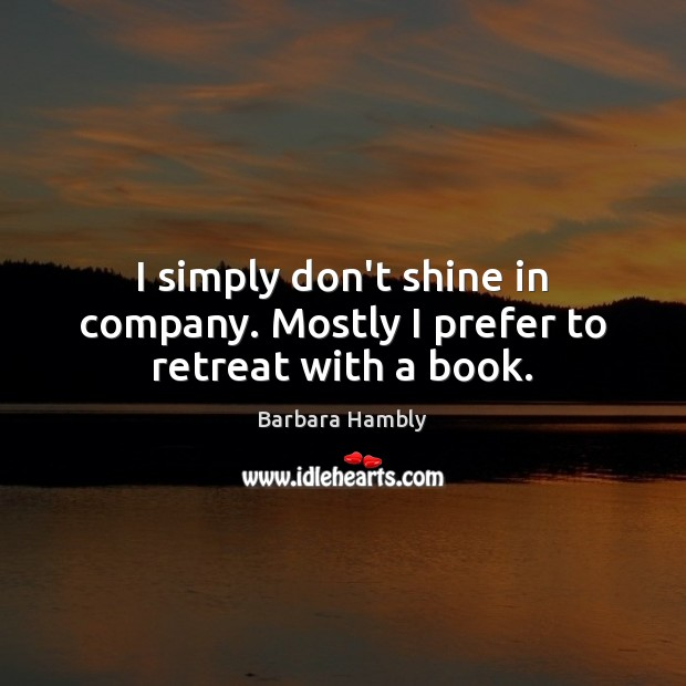 I simply don't shine in company. Mostly I prefer to retreat with a book. Barbara Hambly Picture Quote