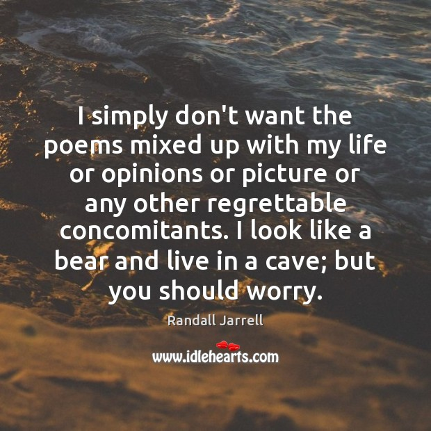 I simply don't want the poems mixed up with my life or Randall Jarrell Picture Quote
