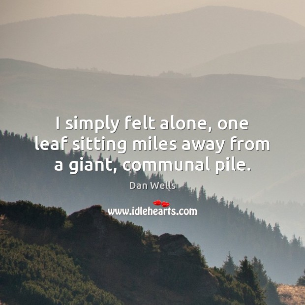 I simply felt alone, one leaf sitting miles away from a giant, communal pile. Dan Wells Picture Quote