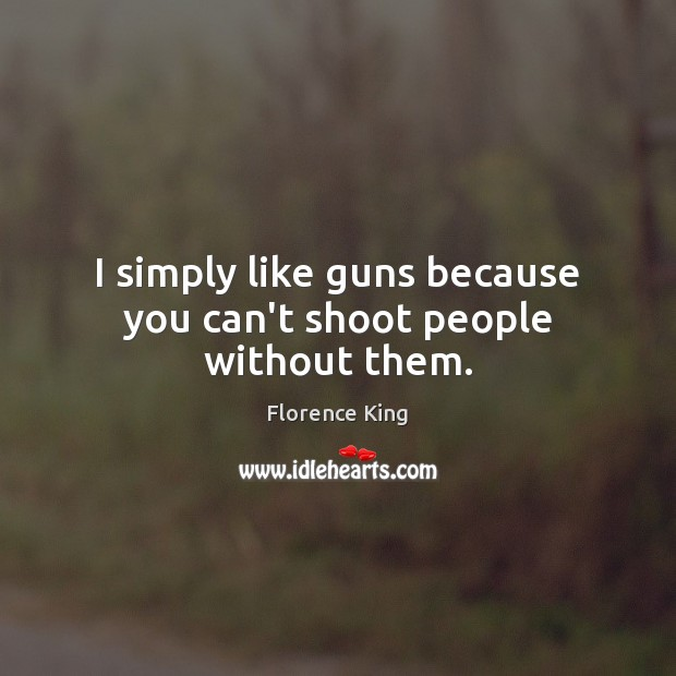 I simply like guns because you can't shoot people without them. Florence King Picture Quote