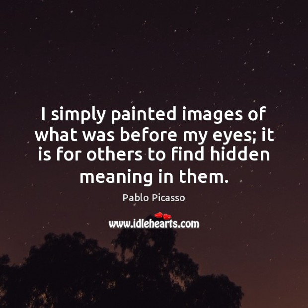 I simply painted images of what was before my eyes; it is Image