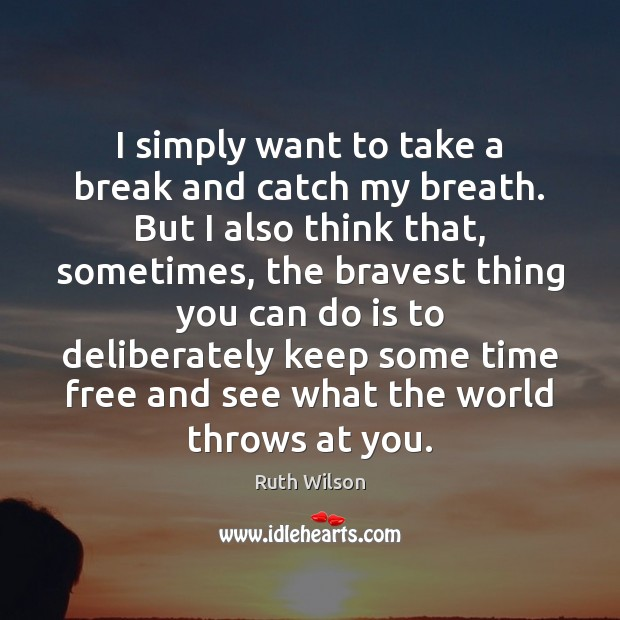 I simply want to take a break and catch my breath. But Ruth Wilson Picture Quote