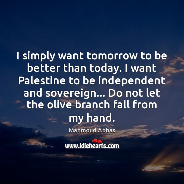 I simply want tomorrow to be better than today. I want Palestine Image
