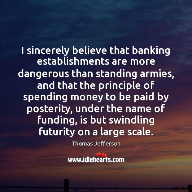 Image, I sincerely believe that banking establishments are more dangerous than standing armies,