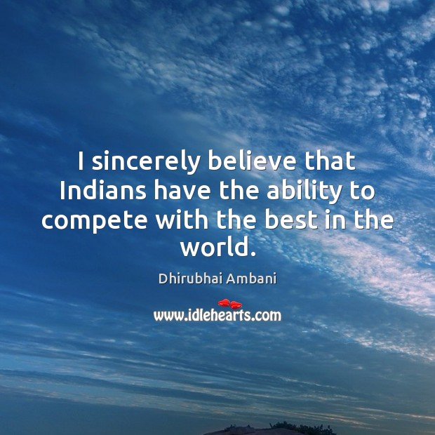 I sincerely believe that Indians have the ability to compete with the best in the world. Image