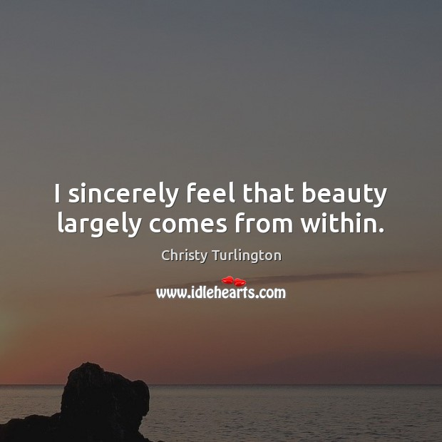 I sincerely feel that beauty largely comes from within. Image