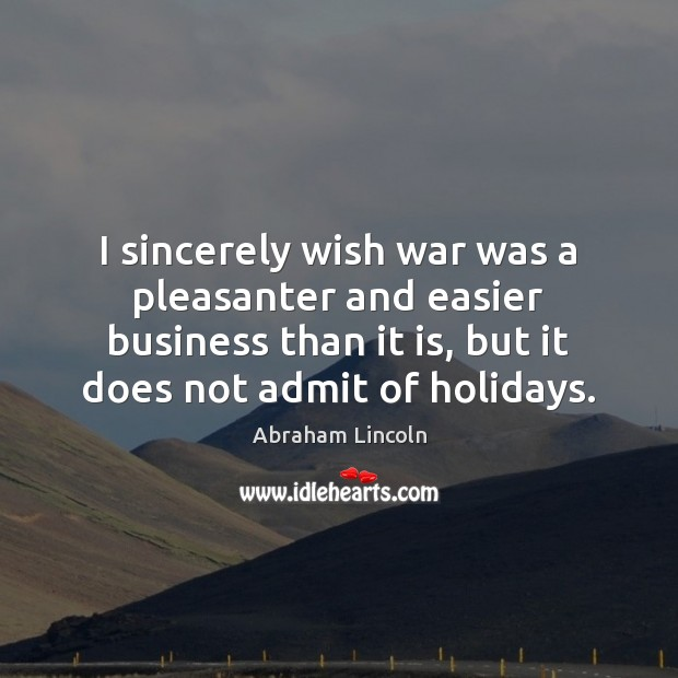 I sincerely wish war was a pleasanter and easier business than it Abraham Lincoln Picture Quote