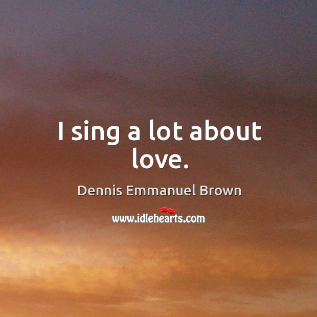 I sing a lot about love. Dennis Emmanuel Brown Picture Quote