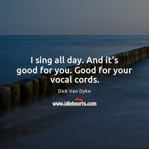 I sing all day. And it's good for you. Good for your vocal cords. Image
