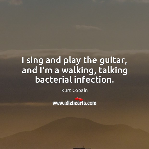 I sing and play the guitar, and I'm a walking, talking bacterial infection. Kurt Cobain Picture Quote