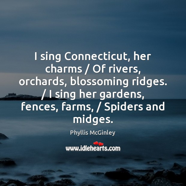 I sing Connecticut, her charms / Of rivers, orchards, blossoming ridges. / I sing Phyllis McGinley Picture Quote