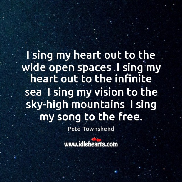 I sing my heart out to the wide open spaces  I sing Pete Townshend Picture Quote
