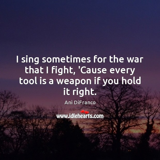 I sing sometimes for the war that I fight, 'Cause every tool Image