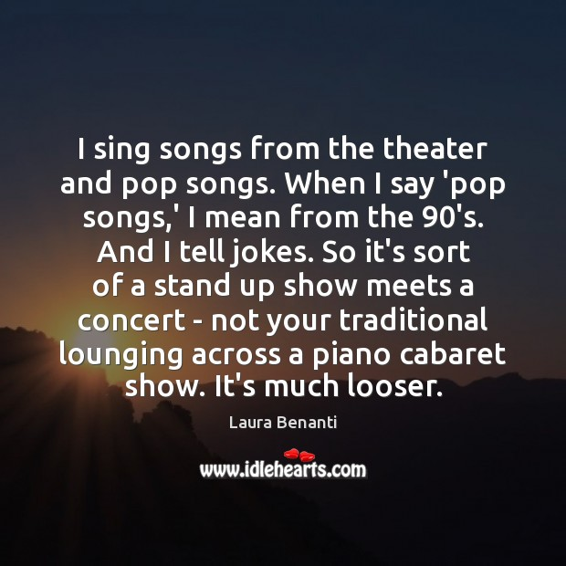 I sing songs from the theater and pop songs. When I say Laura Benanti Picture Quote