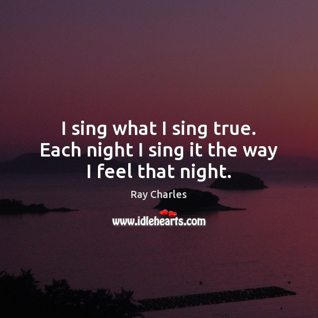 I sing what I sing true. Each night I sing it the way I feel that night. Ray Charles Picture Quote