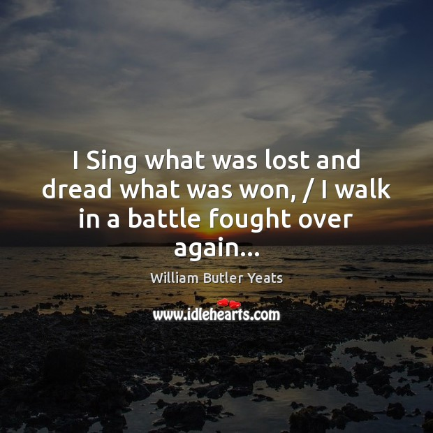 I Sing what was lost and dread what was won, / I walk in a battle fought over again… William Butler Yeats Picture Quote