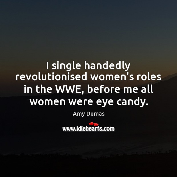 Image, I single handedly revolutionised women's roles in the WWE, before me all