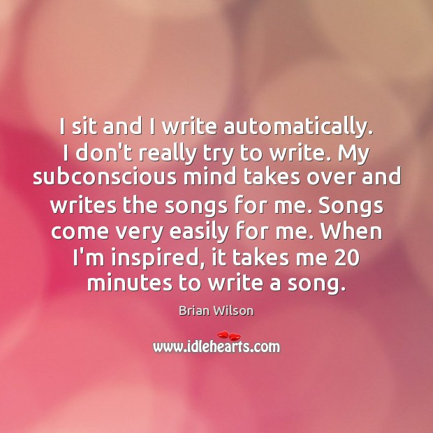 I sit and I write automatically. I don't really try to write. Image